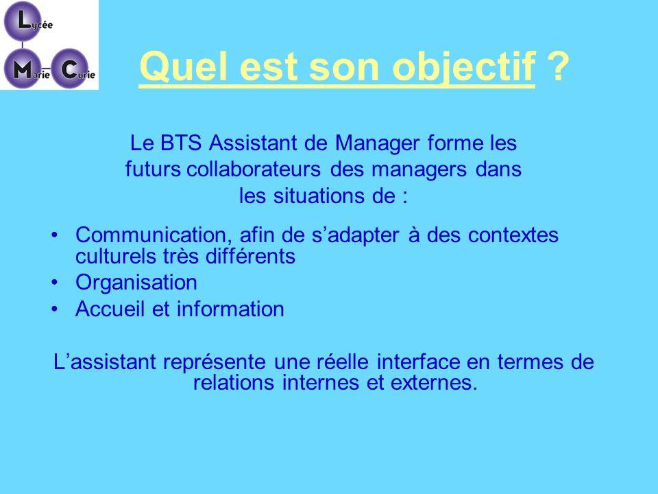 Quel est son objectif ? Le BTS Assistant de Manager forme les futurs collaborateurs des managers dans les situations de : Communication, afin de sadap