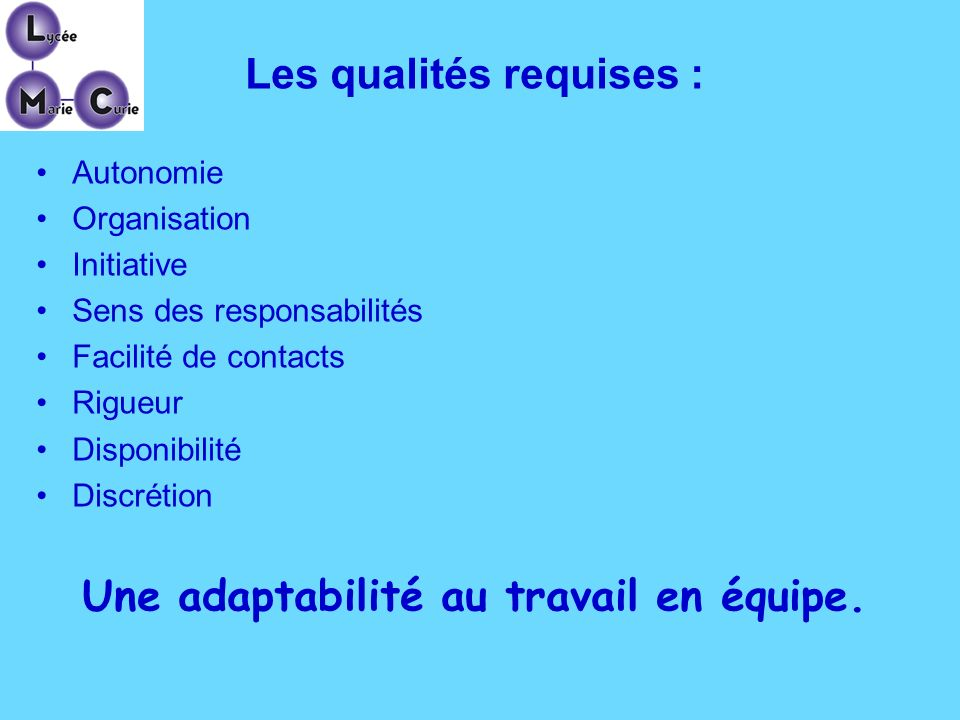 Les qualités requises : Autonomie Organisation Initiative Sens des responsabilités Facilité de contacts Rigueur Disponibilité Discrétion Une adaptabil