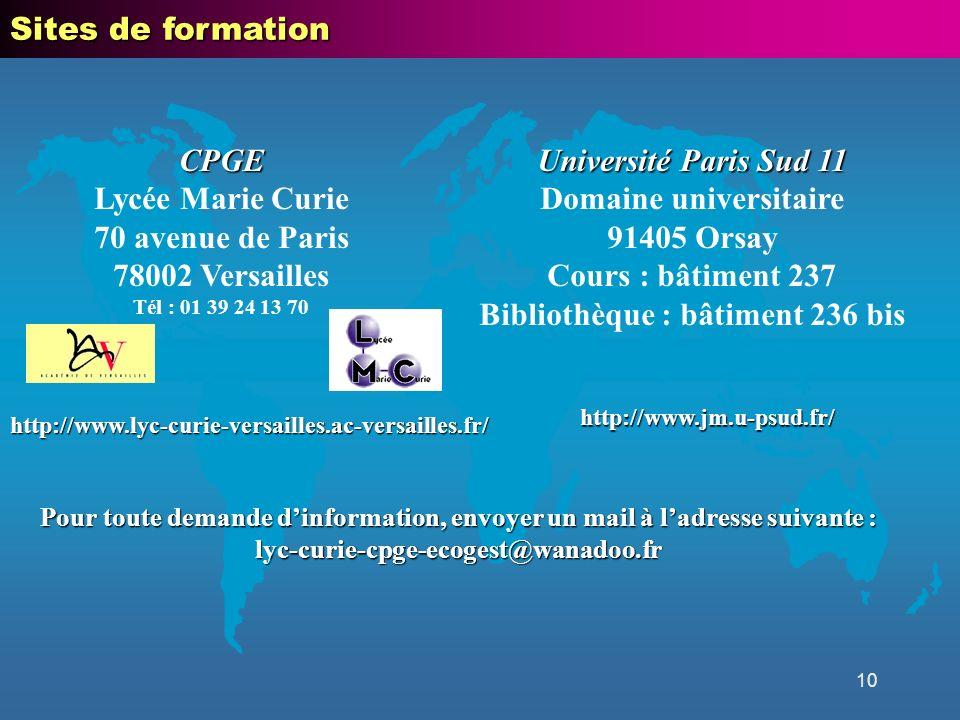 10 CPGE Lycée Marie Curie 70 avenue de Paris 78002 Versailles Tél : 01 39 24 13 70 Université Paris Sud 11 Domaine universitaire 91405 Orsay Cours : bâtiment 237 Bibliothèque : bâtiment 236 bis Sites de formation http://www.jm.u-psud.fr/ http://www.lyc-curie-versailles.ac-versailles.fr/ Pour toute demande dinformation, envoyer un mail à ladresse suivante : lyc-curie-cpge-ecogest@wanadoo.fr