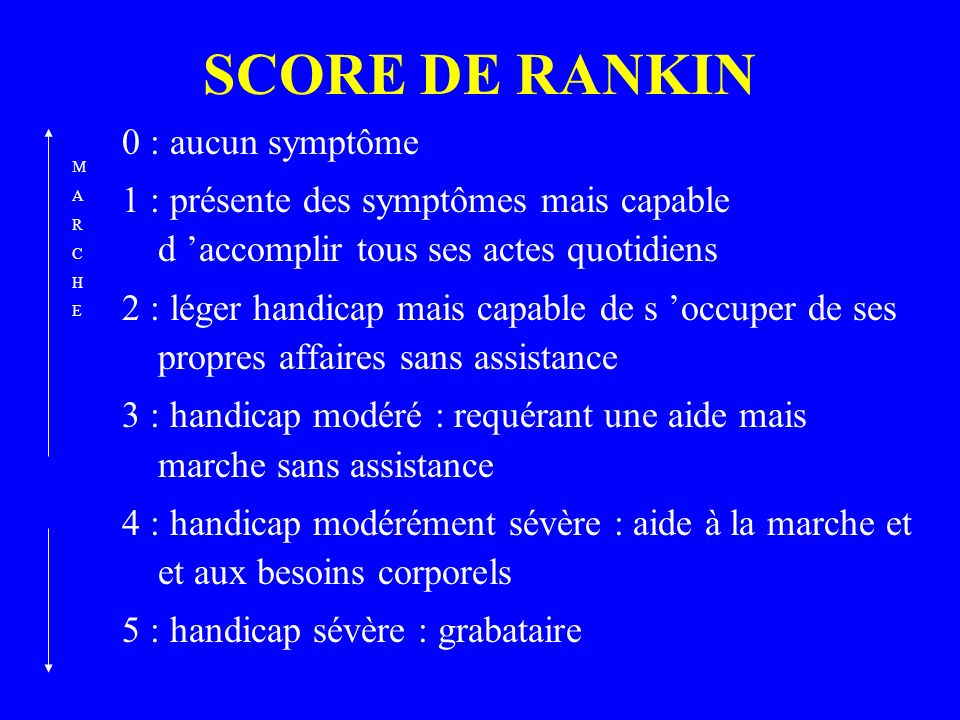 SCORE DE RANKIN 0 : aucun symptôme 1 : présente des symptômes mais capable d accomplir tous ses actes quotidiens 2 : léger handicap mais capable de s