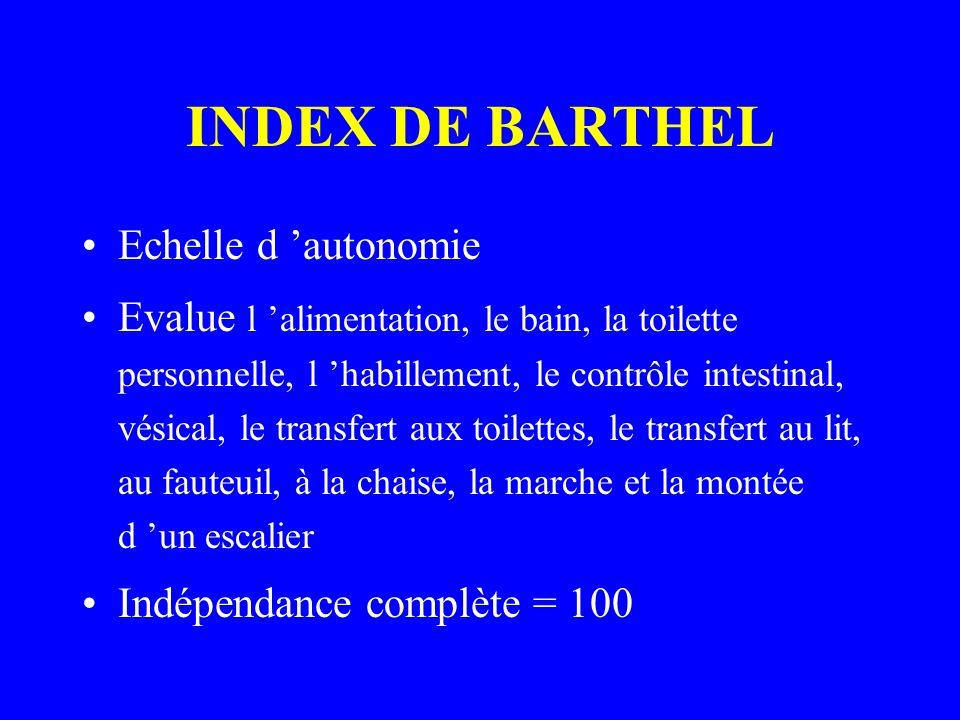 INDEX DE BARTHEL Echelle d autonomie Evalue l alimentation, le bain, la toilette personnelle, l habillement, le contrôle intestinal, vésical, le trans