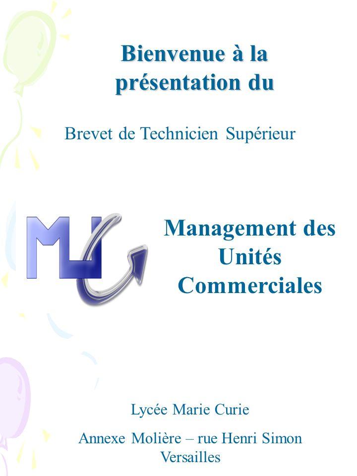 Management des Unités Commerciales Lycée Marie Curie Annexe Molière – rue Henri Simon Versailles Brevet de Technicien Supérieur Bienvenue à la présentation du
