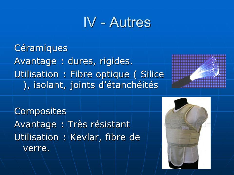 IV - Autres Céramiques Avantage : dures, rigides. Utilisation : Fibre optique ( Silice ), isolant, joints détanchéités Composites Avantage : Très rési