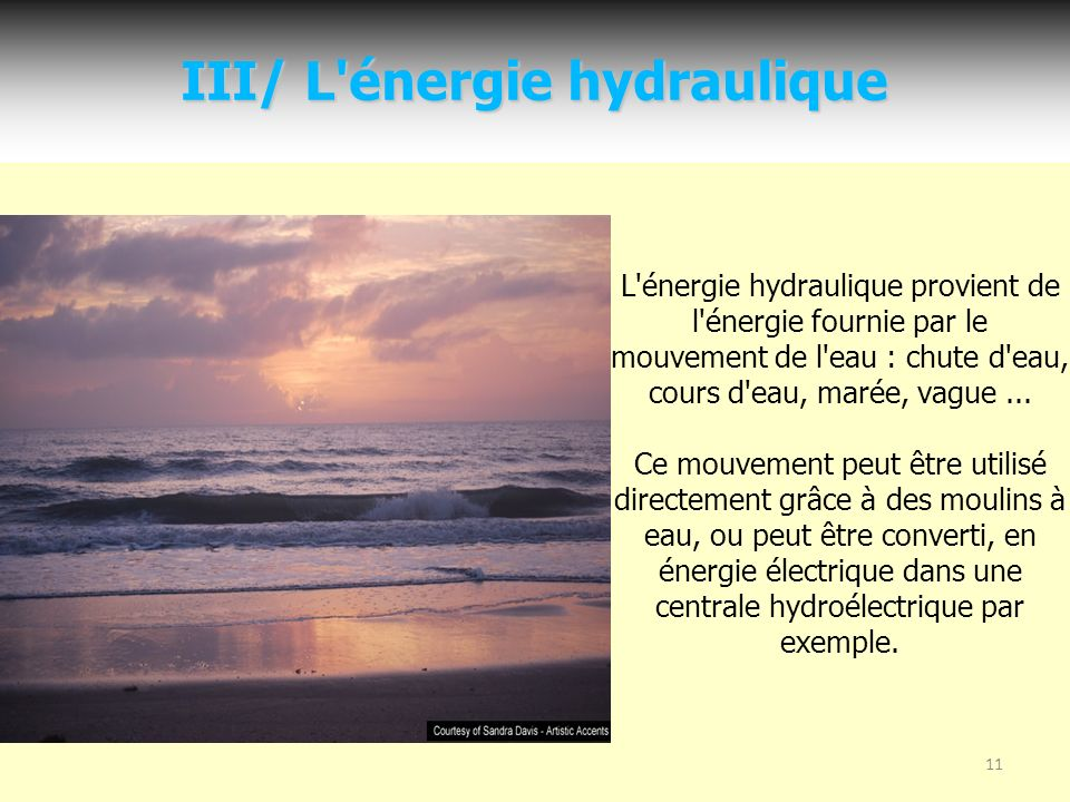 11 III/ L énergie hydraulique L énergie hydraulique provient de l énergie fournie par le mouvement de l eau : chute d eau, cours d eau, marée, vague...
