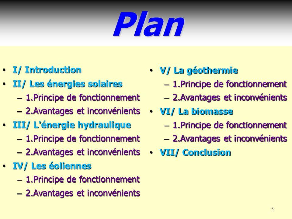 3Plan I/ Introduction I/ Introduction II/ Les énergies solaires II/ Les énergies solaires – 1.Principe de fonctionnement – 2.Avantages et inconvénients III/ L énergie hydraulique III/ L énergie hydraulique – 1.Principe de fonctionnement – 2.Avantages et inconvénients IV/ Les éoliennes IV/ Les éoliennes – 1.Principe de fonctionnement – 2.Avantages et inconvénients V/ La géothermie V/ La géothermie – 1.Principe de fonctionnement – 2.Avantages et inconvénients VI/ La biomasse VI/ La biomasse – 1.Principe de fonctionnement – 2.Avantages et inconvénients VII/ Conclusion VII/ Conclusion