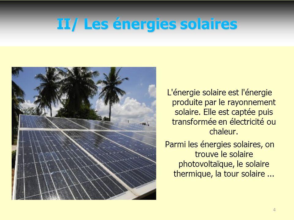 4 II/ Les énergies solaires L énergie solaire est l énergie produite par le rayonnement solaire.