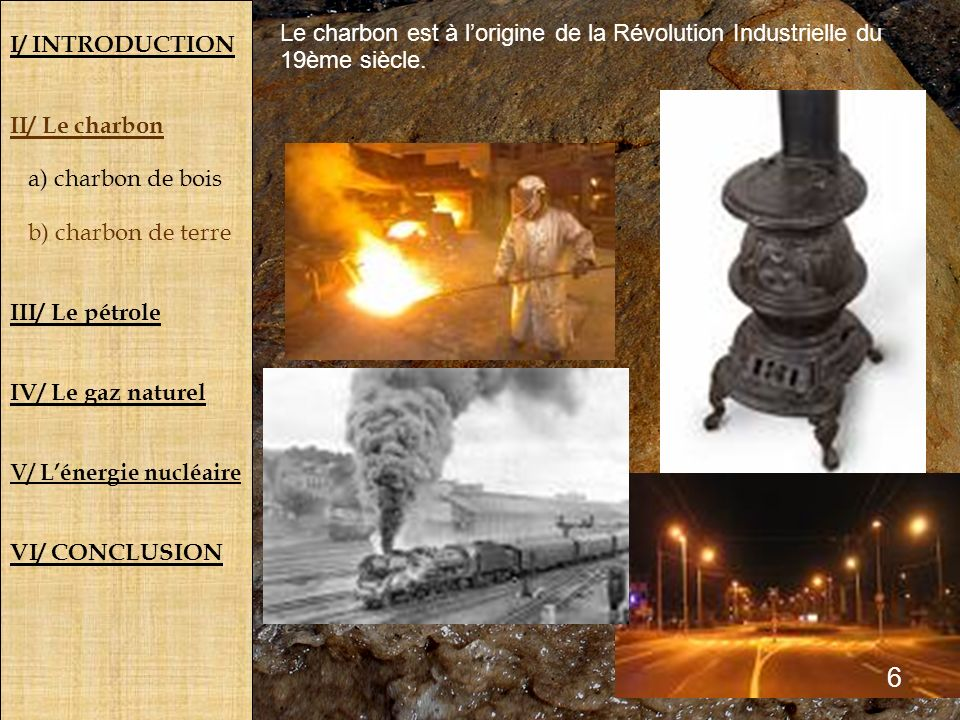I/ INTRODUCTION II/ Le charbon a) charbon de bois b) charbon de terre III/ Le pétrole IV/ Le gaz naturel V/ Lénergie nucléaire VI/ CONCLUSION Le charb
