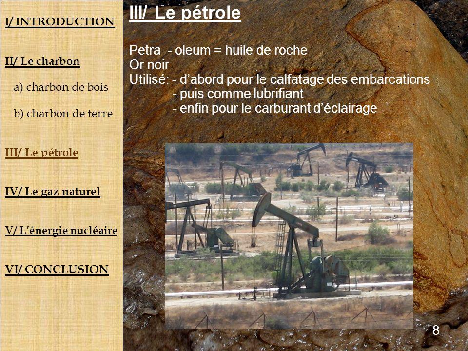 I/ INTRODUCTION II/ Le charbon a) charbon de bois b) charbon de terre III/ Le pétrole IV/ Le gaz naturel V/ Lénergie nucléaire VI/ CONCLUSION III/ Le