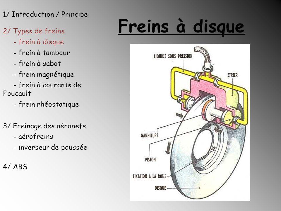 Freins à disque Deux types de freins à disque : Etrier fixe : plaquettes poussées de chaque côté du disque / Utilisation sur les voitures performantes car fabrication coûteuse Etrier flottant : seule la plaquette intérieure est poussée contre le disque 1/ Introduction / Principe 2/ Types de freins - frein à disque - frein à tambour - frein à sabot - frein magnétique - frein à courants de Foucault - frein rhéostatique 3/ Freinage des aéronefs - aérofreins - inverseur de poussée 4/ ABS