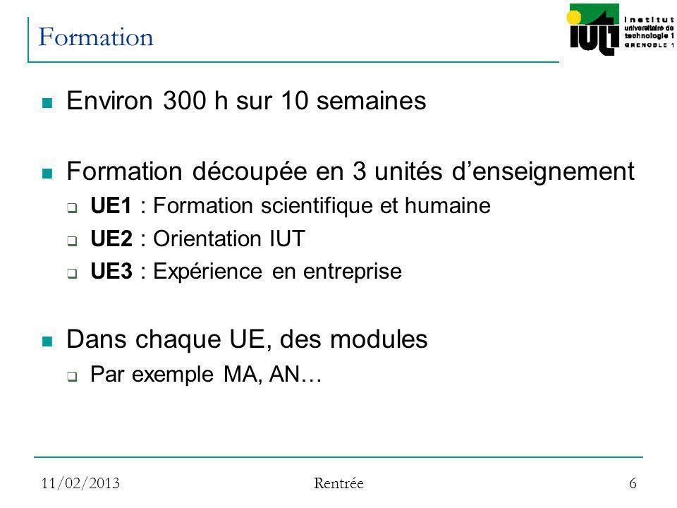 11/02/2013 Rentrée 6 Formation Environ 300 h sur 10 semaines Formation découpée en 3 unités denseignement UE1 : Formation scientifique et humaine UE2