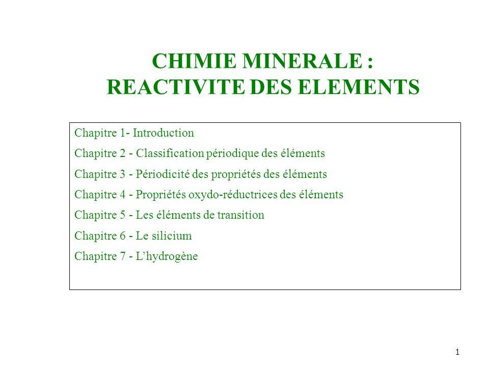 1 CHIMIE MINERALE : REACTIVITE DES ELEMENTS Chapitre 1- Introduction Chapitre 2 - Classification périodique des éléments Chapitre 3 - Périodicité des propriétés des éléments Chapitre 4 - Propriétés oxydo-réductrices des éléments Chapitre 5 - Les éléments de transition Chapitre 6 - Le silicium Chapitre 7 - Lhydrogène
