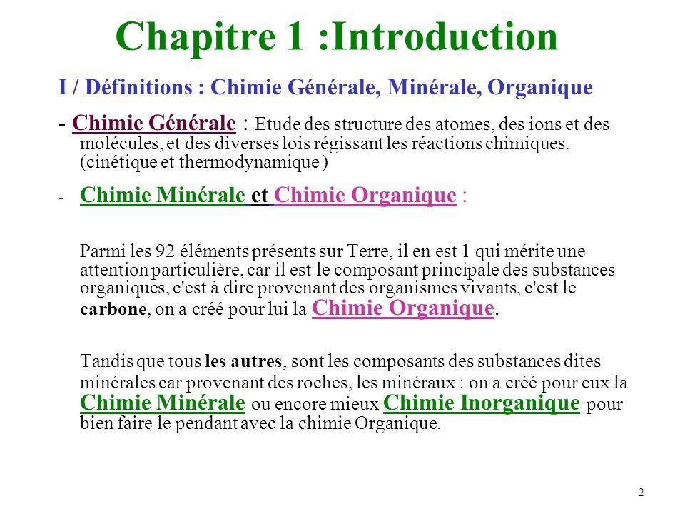 2 Chapitre 1 :Introduction I / Définitions : Chimie Générale, Minérale, Organique - Chimie Générale : Etude des structure des atomes, des ions et des molécules, et des diverses lois régissant les réactions chimiques.