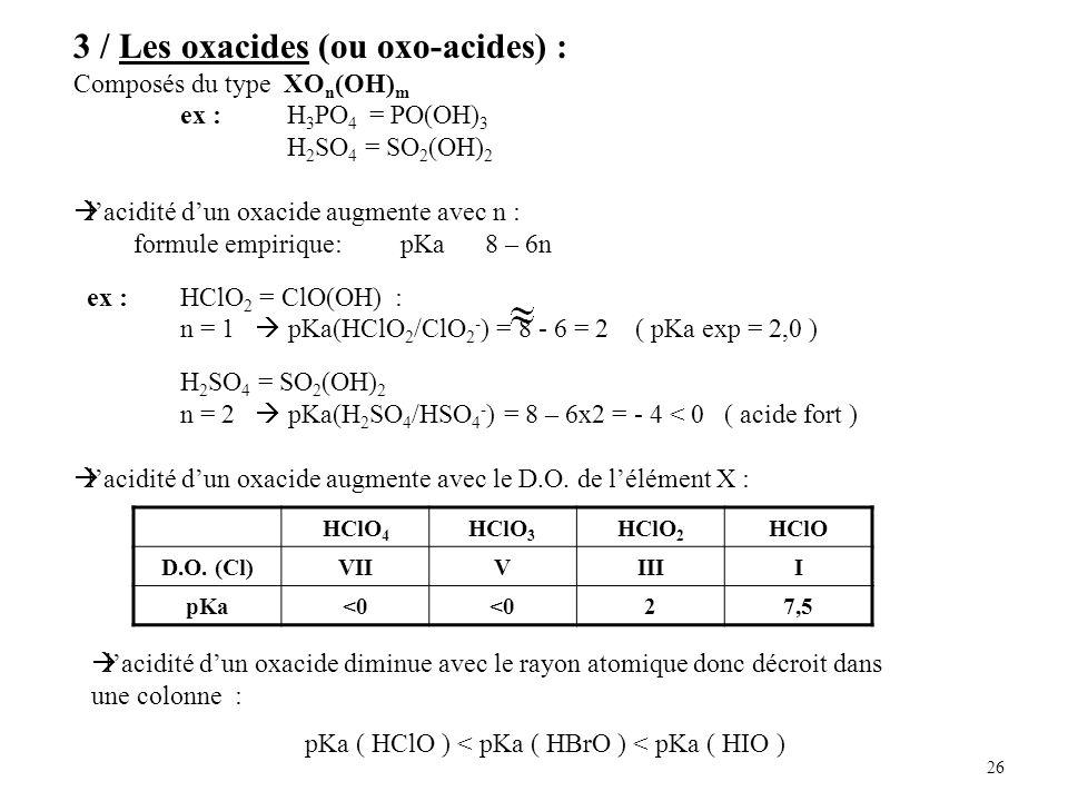 26 3 / Les oxacides (ou oxo-acides) : Composés du type XO n (OH) m ex : H 3 PO 4 = PO(OH) 3 H 2 SO 4 = SO 2 (OH) 2 lacidité dun oxacide augmente avec n : formule empirique: pKa 8 – 6n ex : HClO 2 = ClO(OH) : n = 1 pKa(HClO 2 /ClO 2 - ) = 8 - 6 = 2 ( pKa exp = 2,0 ) H 2 SO 4 = SO 2 (OH) 2 n = 2 pKa(H 2 SO 4 /HSO 4 - ) = 8 – 6x2 = - 4 < 0 ( acide fort ) lacidité dun oxacide augmente avec le D.O.