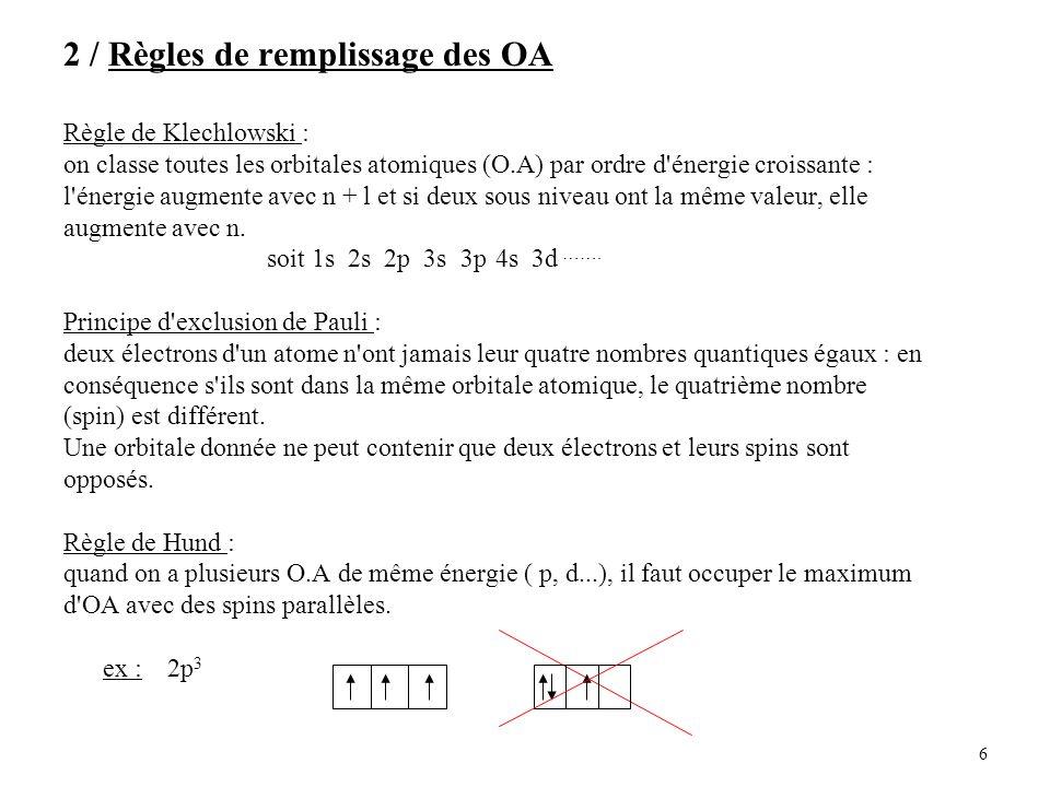 6 2 / Règles de remplissage des OA Règle de Klechlowski : on classe toutes les orbitales atomiques (O.A) par ordre d énergie croissante : l énergie augmente avec n + l et si deux sous niveau ont la même valeur, elle augmente avec n.