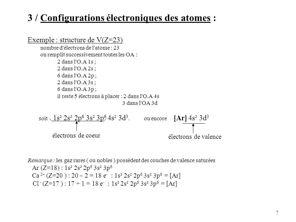 7 3 / Configurations électroniques des atomes : Exemple : structure de V(Z=23) nombre d électrons de l atome : 23 on remplit successivement toutes les OA : 2 dans l O.A 1s ; 2 dans l O.A 2s ; 6 dans l O.A 2p ; 2 dans l O.A 3s ; 6 dans l O.A 3p ; il reste 5 électrons à placer : 2 dans l O.A 4s 3 dans l OA 3d soit 1s² 2s² 2p 6 3s² 3p 6 4s² 3d 3.