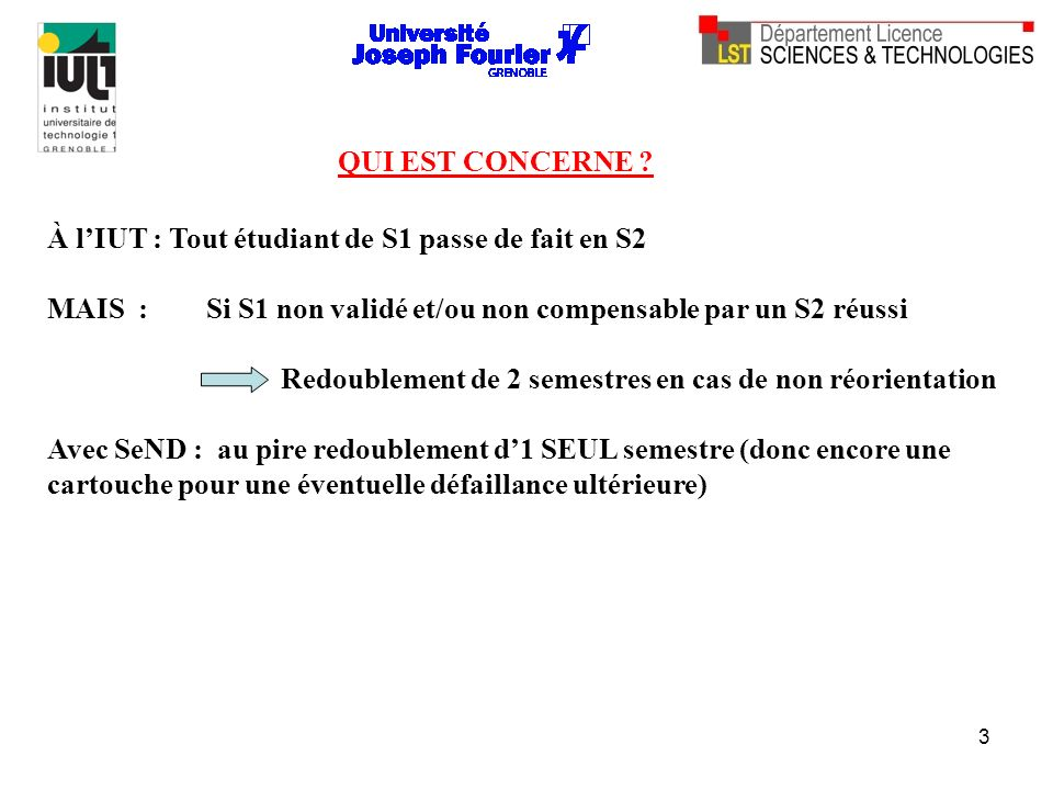 3 À lIUT : Tout étudiant de S1 passe de fait en S2 MAIS : Si S1 non validé et/ou non compensable par un S2 réussi Redoublement de 2 semestres en cas d