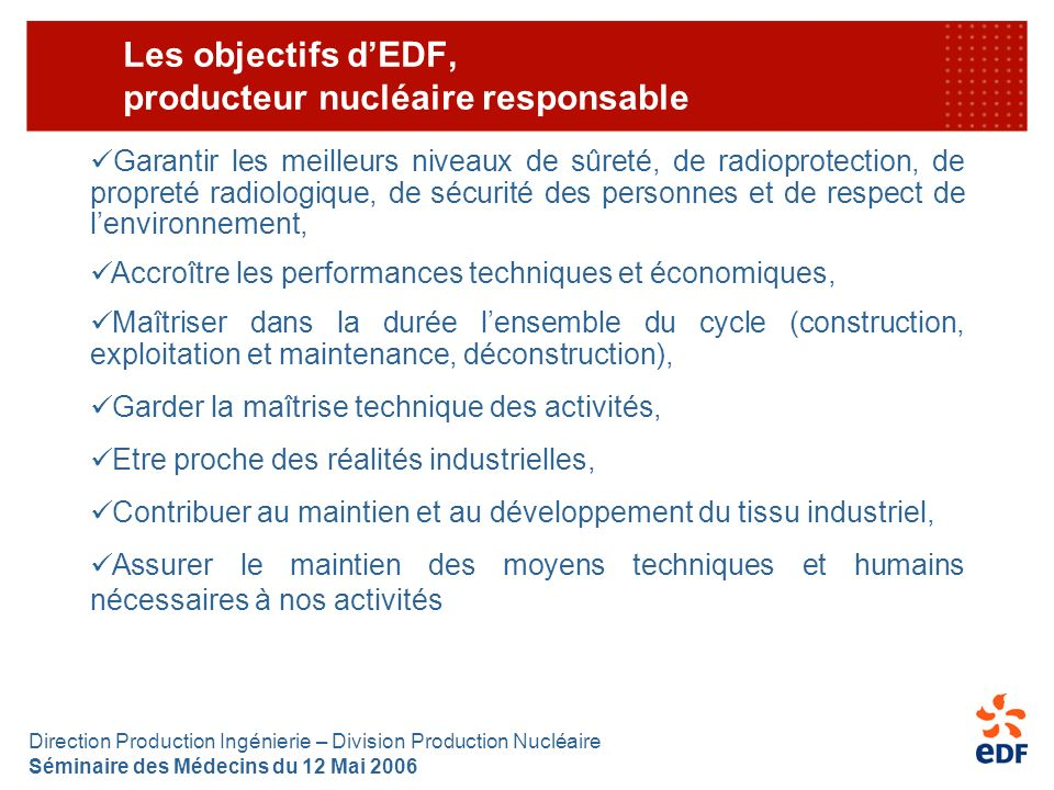 Direction Production Ingénierie – Division Production Nucléaire Séminaire des Médecins du 12 Mai 2006 Les objectifs dEDF, producteur nucléaire respons