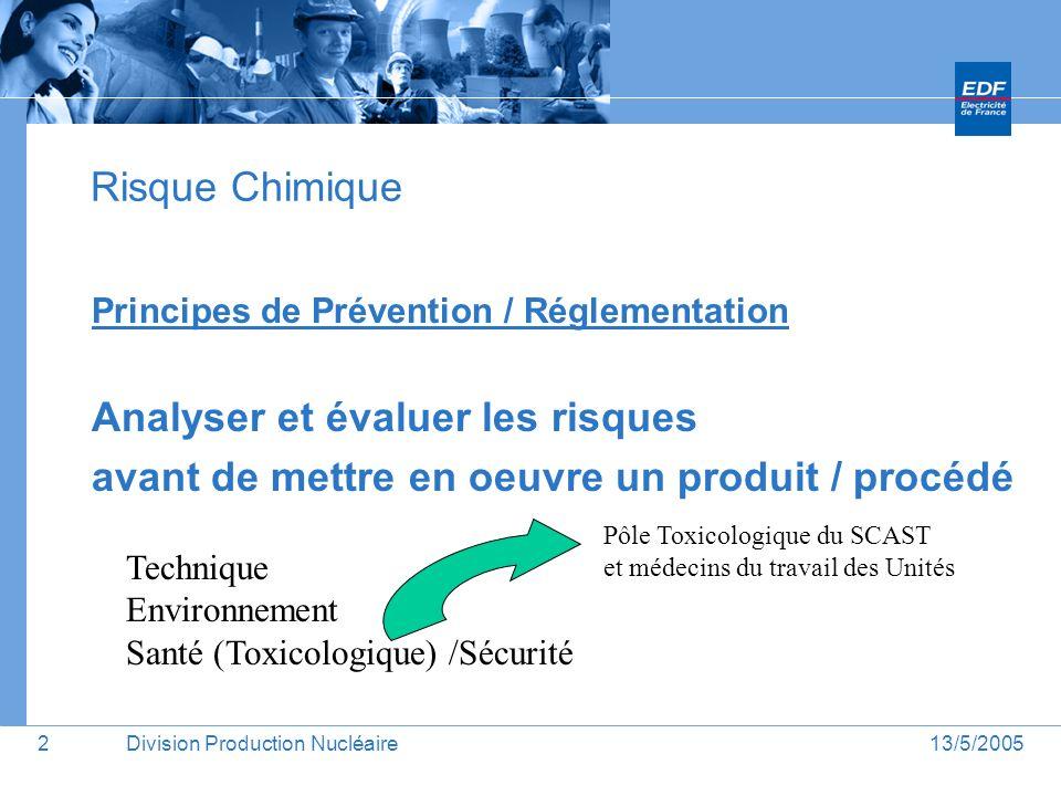 13/5/2005Division Production Nucléaire3 Risque Chimique Principes de Prévention / Réglementation Politique EDF Limiter le nombre de produits utilisés pour pouvoir assurer un meilleur suivi Santé / Sécurité