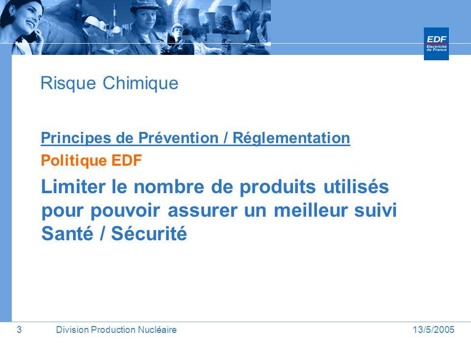13/5/2005Division Production Nucléaire4 Risque Chimique Principes de Prévention / Réglementation Politique EDF Objectif : Une base commune pour lensemble des produits chimiques utilisés : OLIMP : Base Nationale / Bases locales