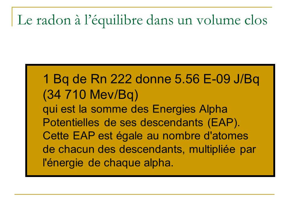 Le radon à léquilibre dans un volume clos 1 Bq de Rn 222 donne 5.56 E-09 J/Bq (34 710 Mev/Bq) qui est la somme des Energies Alpha Potentielles de ses descendants (EAP).