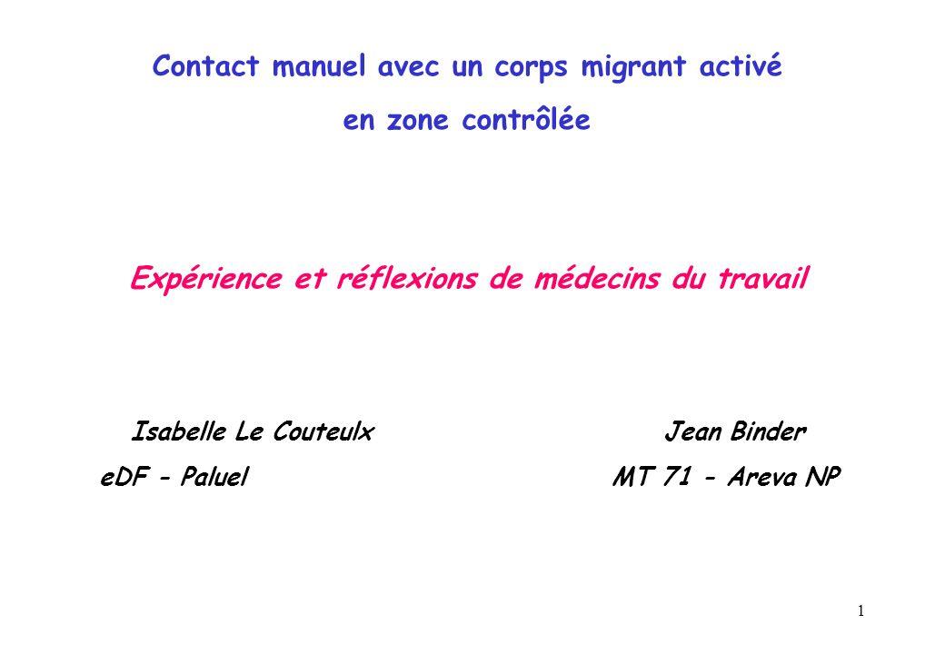 1 Contact manuel avec un corps migrant activé en zone contrôlée Expérience et réflexions de médecins du travail Isabelle Le Couteulx Jean Binder eDF - Paluel MT 71 - Areva NP