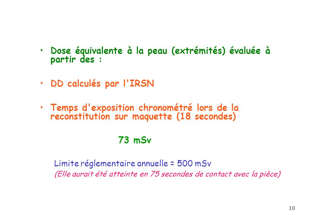 10 Dose équivalente à la peau (extrémités) évaluée à partir des : DD calculés par l IRSN Temps d exposition chronométré lors de la reconstitution sur maquette (18 secondes) 73 mSv Limite réglementaire annuelle = 500 mSv (Elle aurait été atteinte en 75 secondes de contact avec la pièce)