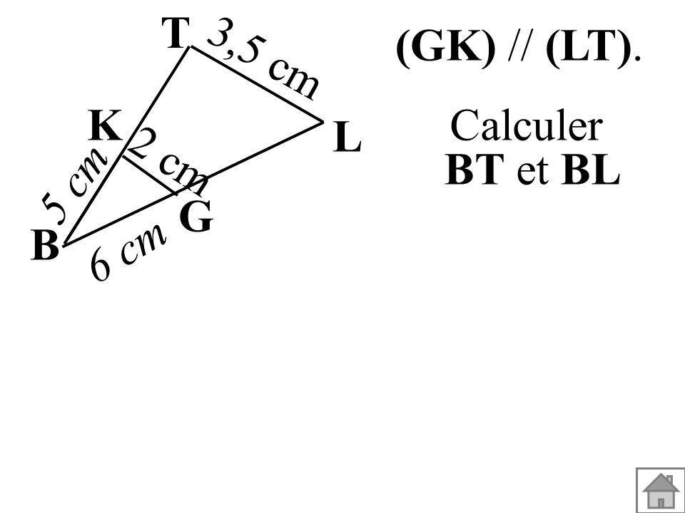 (GK) // (LT). Calculer BT et BL B G K L T 3,5 cm 6 cm 5 cm 2 cm