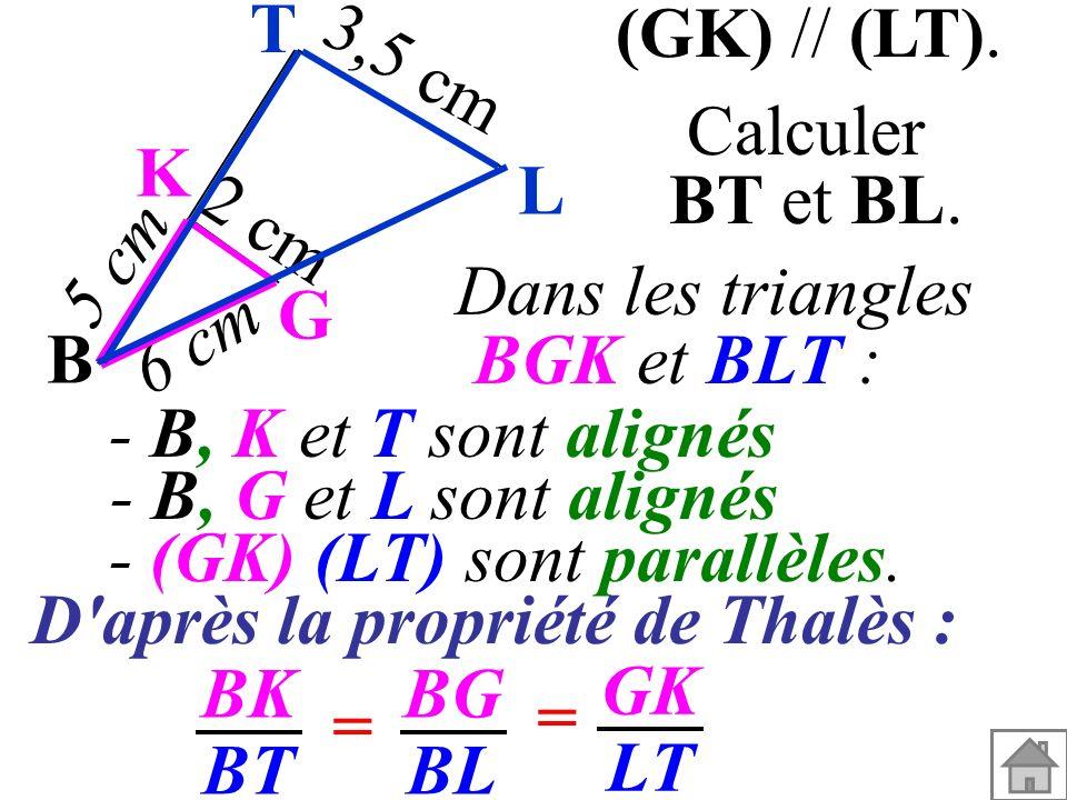 Dans les triangles BGK et BLT : - (GK) (LT) sont parallèles. - B, G et L sont alignés - B, K et T sont alignés BK BT BG BL = = GK LT (GK) // (LT). Cal