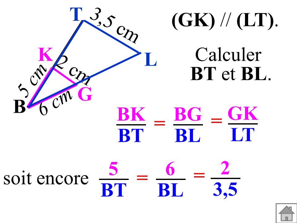 soit encore 5 BT 6 BL = = 2 3,5 BK BT BG BL = = GK LT L T (GK) // (LT). Calculer BT et BL. B G K 3,5 cm 6 cm 5 cm 2 cm