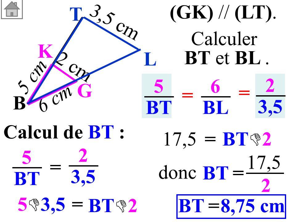 Calcul de BT : 5 BT = 2 3,5 5 BT 6 BL = = 2 3,5 (GK) // (LT). Calculer BT et BL. B G K 3,5 cm 6 cm 5 cm 2 cm L T BT= 17,5 2 8,75 cm=BT donc = 5 3,5 BT