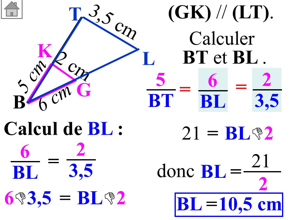 Calcul de BL : 6 BL = 2 3,5 = 6 3,5 5 BT 6 BL = = 2 3,5 (GK) // (LT). Calculer BT et BL. B G K 3,5 cm 6 cm 5 cm 2 cm L T BL 2 =21 BL 2 BL= 21 2 10,5 c