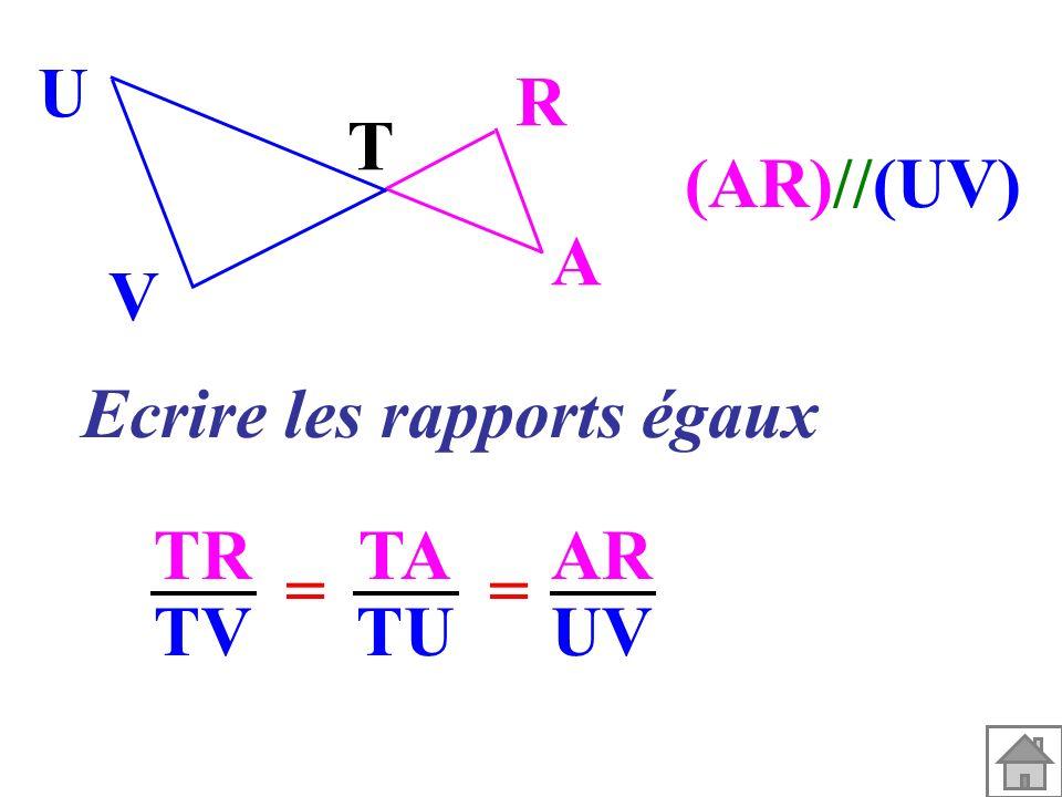 T A R V U (AR)//(UV) Ecrire les rapports égaux TR TV TA TU == AR UV