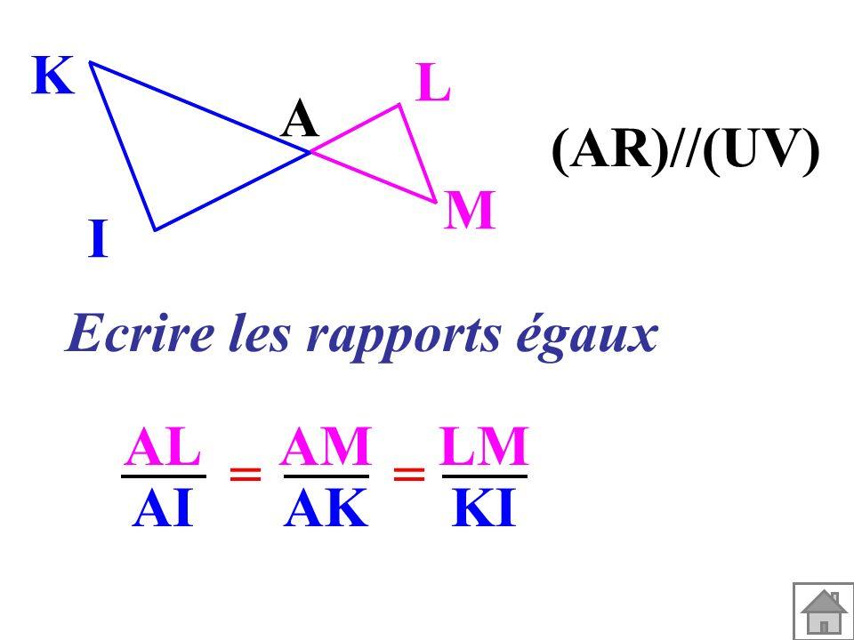 A M L I K (AR)//(UV) Ecrire les rapports égaux AL AI AM AK == LM KI