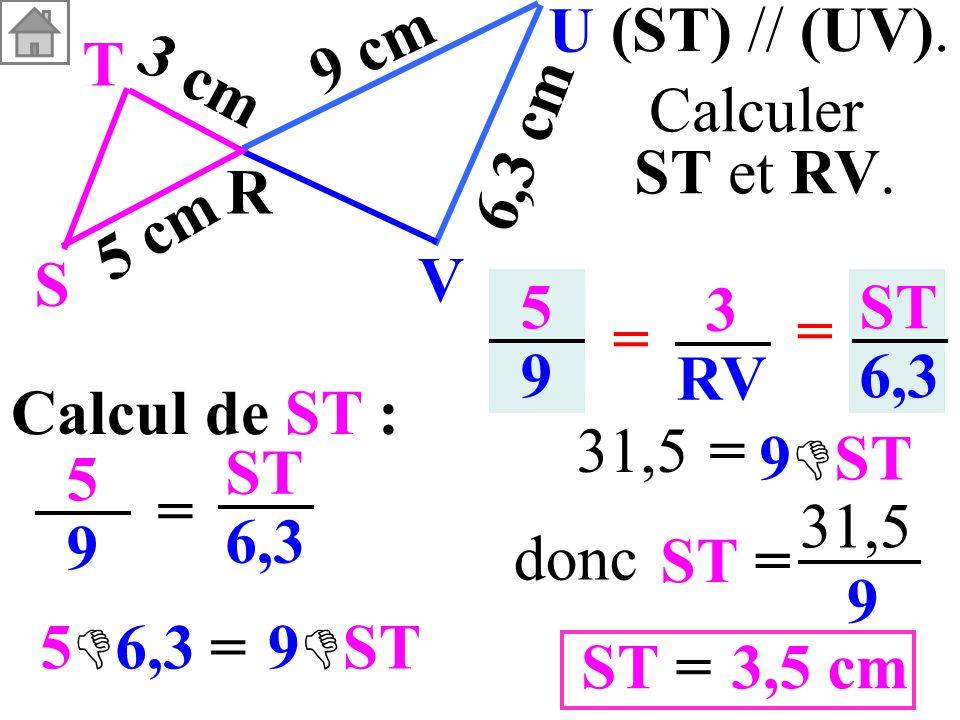 Calcul de ST : 5959 = ST 6,3 5959 3 RV = = ST 6,3 (ST) // (UV). T R S U V 3 cm 5 cm 9 cm 6,3 cm Calculer ST et RV. ST= 31,5 9 3,5 cm=ST donc = 5 6,39
