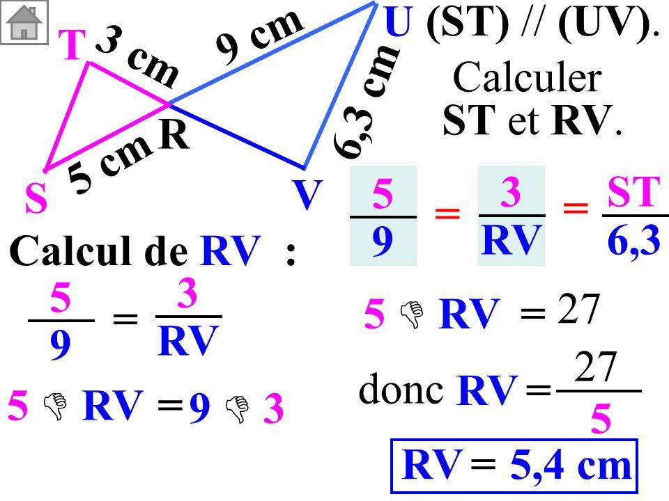 Calcul de RV : 5959 = 3 RV 5959 3 RV = = ST 6,3 (ST) // (UV). T R S U V 3 cm 5 cm 9 cm 6,3 cm Calculer ST et RV. RV= 27 5 5,4 cm=RV donc = 5 RV 9 3 =