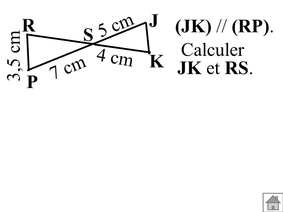 (JK) // (RP). 3,5 cm S K J P R 7 cm 5 cm 4 cm Calculer JK et RS.