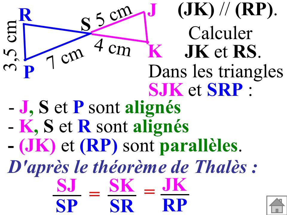 (JK) // (RP). 3,5 cm S K J P R 7 cm 5 cm 4 cm Calculer JK et RS. Dans les triangles SJK et SRP : - (JK) et (RP) sont parallèles. - K, S et R sont alig