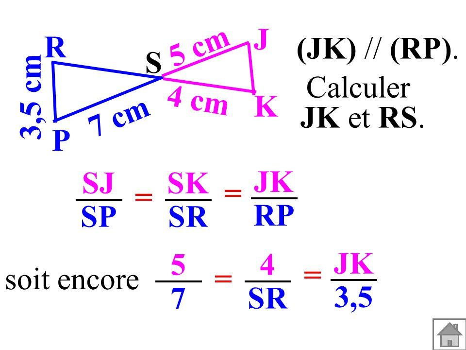 SJ SP SK SR = = JK RP soit encore 5757 4 SR = = JK 3,5 (JK) // (RP). 3,5 cm S K J P R 7 cm 5 cm 4 cm Calculer JK et RS.