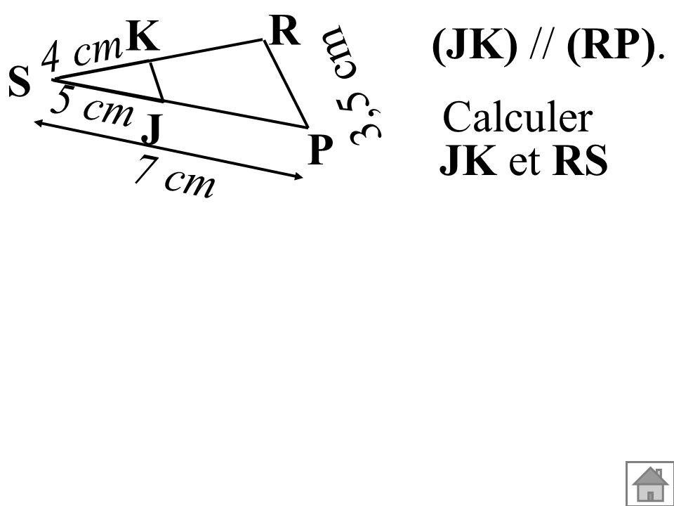 (JK) // (RP). Calculer JK et RS 3,5 cm S K J P R 5 cm 4 cm 7 cm