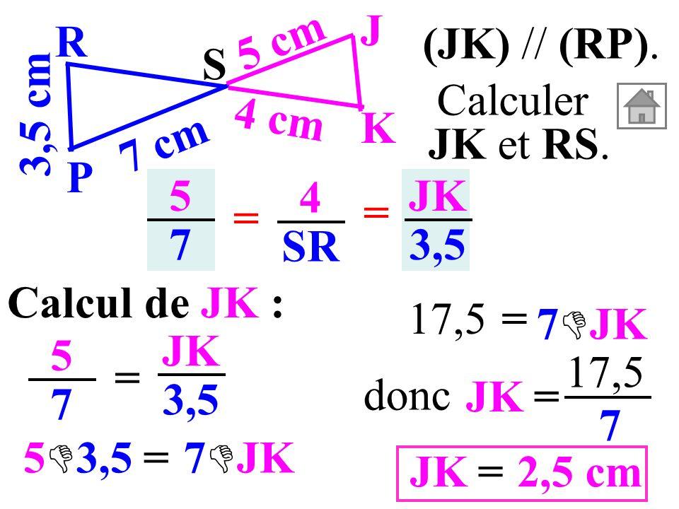 5757 4 SR = = JK 3,5 Calcul de JK : 5757 = JK 3,5 (JK) // (RP). 3,5 cm S K J P R 7 cm 5 cm 4 cm Calculer JK et RS. JK= 17,5 7 2,5 cm=JK donc = 5 3,57