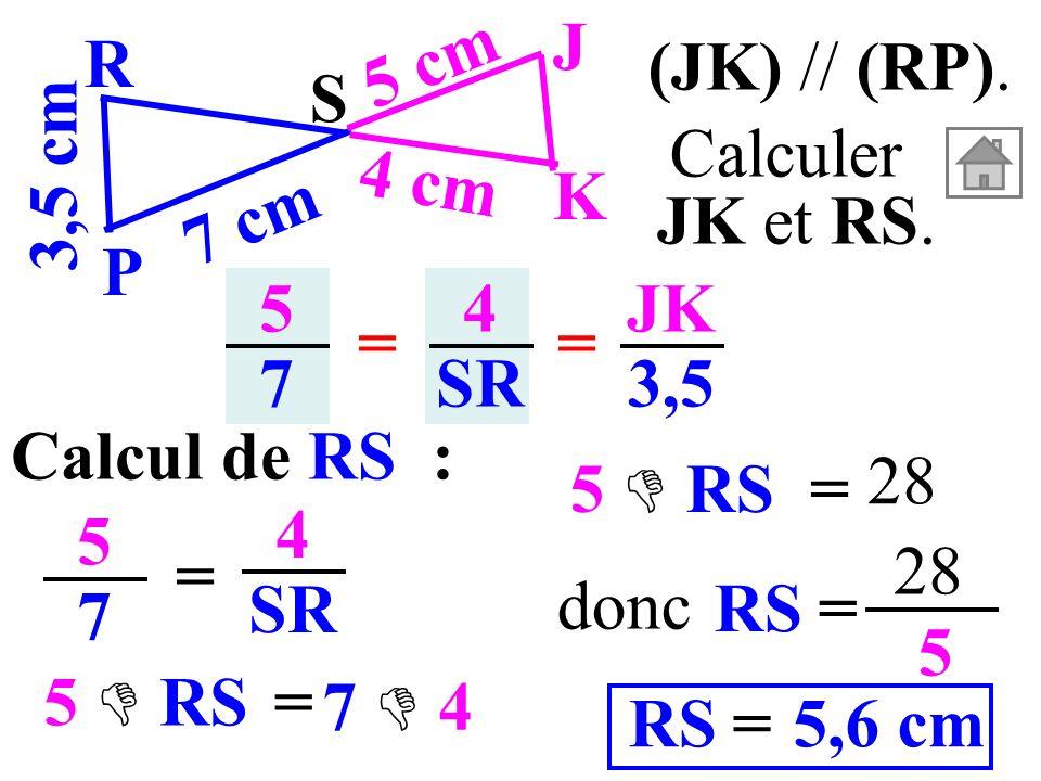 5757 4 SR == JK 3,5 Calcul de RS : 5757 = 4 SR (JK) // (RP). 3,5 cm S K J P R 7 cm 5 cm 4 cm Calculer JK et RS. RS= 28 5 5,6 cm=RS donc = 5 RS 7 4 = 5