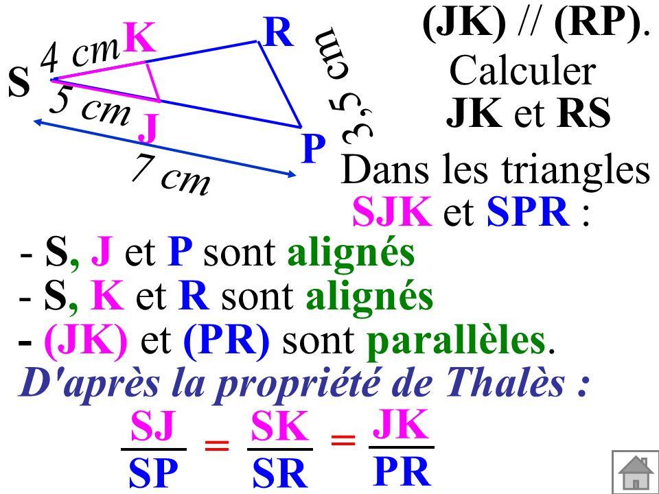 (JK) // (RP). Calculer JK et RS Dans les triangles SJK et SPR : - (JK) et (PR) sont parallèles. - S, K et R sont alignés - S, J et P sont alignés SJ S