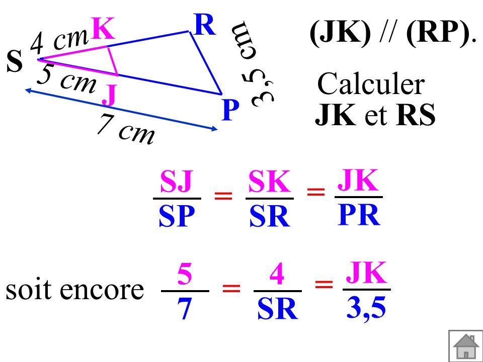 SJ SP SK SR = = JK PR soit encore 5757 4 SR = = JK 3,5 (JK) // (RP). Calculer JK et RS 3,5 cm S K J P R 5 cm 4 cm 7 cm
