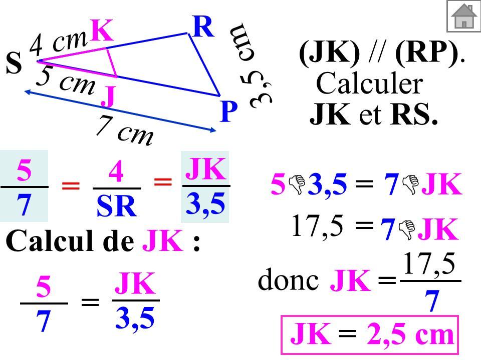 5757 4 SR = = JK 3,5 Calcul de JK : 5757 = JK 3,5 JK= 17,5 7 2,5 cm=JK donc (JK) // (RP). Calculer JK et RS. 3,5 cm S K J P R 5 cm 4 cm 7 cm = 5 3,57