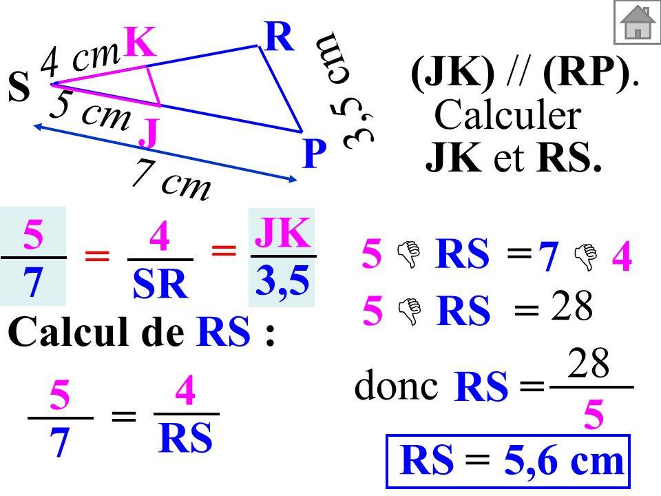 5757 4 SR = = JK 3,5 Calcul de RS : 5757 = 4 RS = 28 5 5,6 cm=RS donc (JK) // (RP). Calculer JK et RS. 3,5 cm S K J P R 5 cm 4 cm 7 cm = 5 RS 7 4 = 5