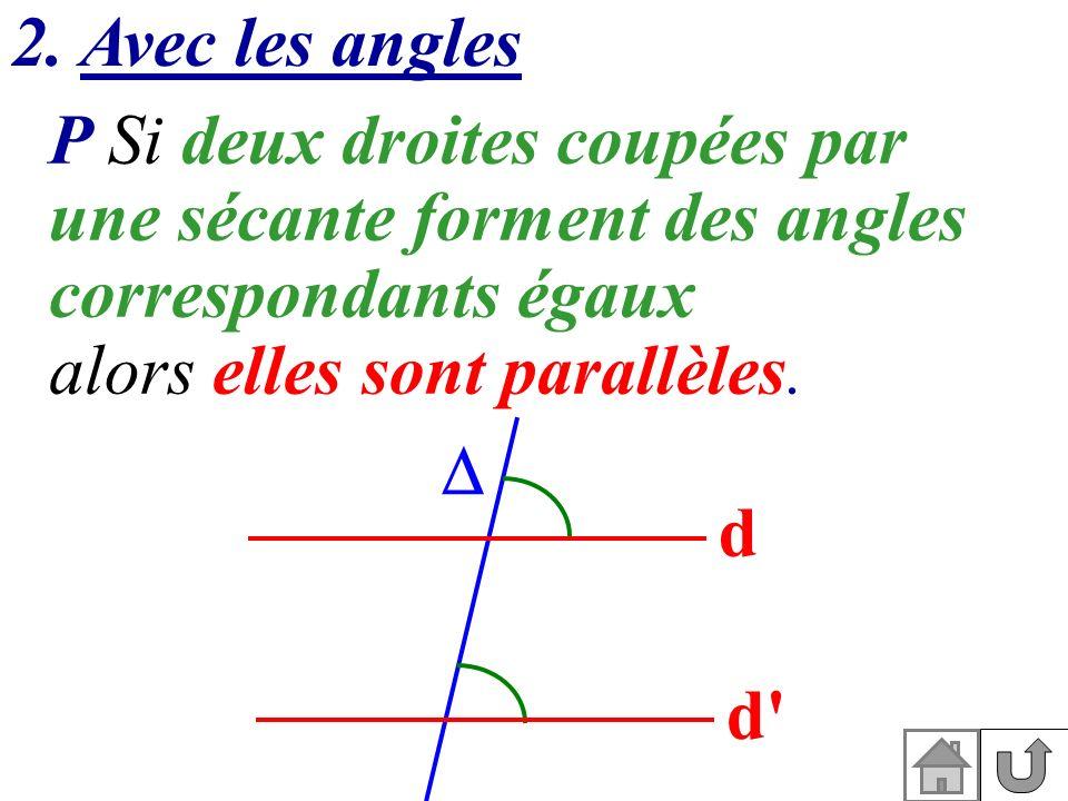 2. Avec les angles d d' P Si deux droites coupées par une sécante forment des angles correspondants égaux alors elles sont parallèles.