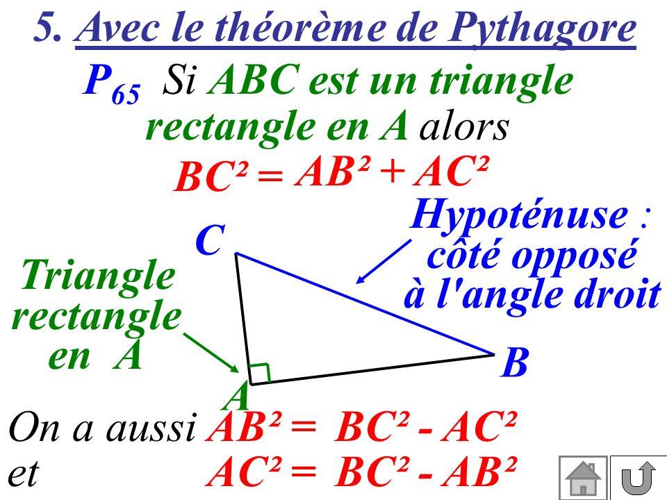 5. Avec le théorème de Pythagore P 65 Si ABC est un triangle rectangle en A alors A B C Hypoténuse : côté opposé à l'angle droit Triangle rectangle en