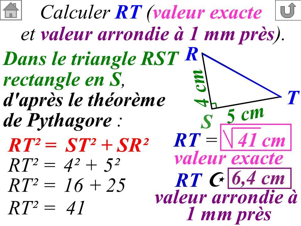 Calculer RT (valeur exacte et valeur arrondie à 1 mm près). R T 4 cm 5 cm S Dans le triangle RST rectangle en S, d'après le théorème de Pythagore : RT