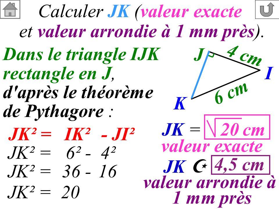 Calculer JK (valeur exacte et valeur arrondie à 1 mm près). Dans le triangle IJK rectangle en J, d'après le théorème de Pythagore : JK² =- JI²IK² JK²