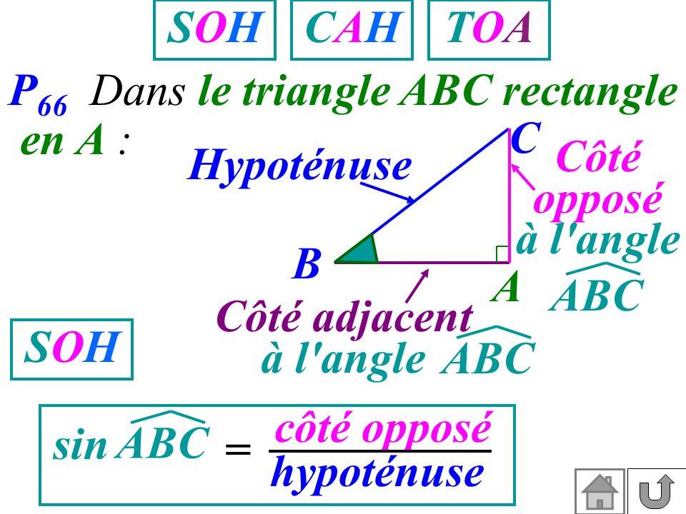 P 66 Dans le triangle ABC rectangle en A : A B C Côté adjacent à l'angle Hypoténuse Côté opposé à l'angle ABC sin = côté opposé hypoténuse SOHSOH SOHS